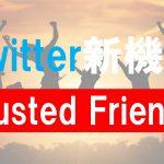 Twitter新機能のアイディア「Trusted Friends」情報公開